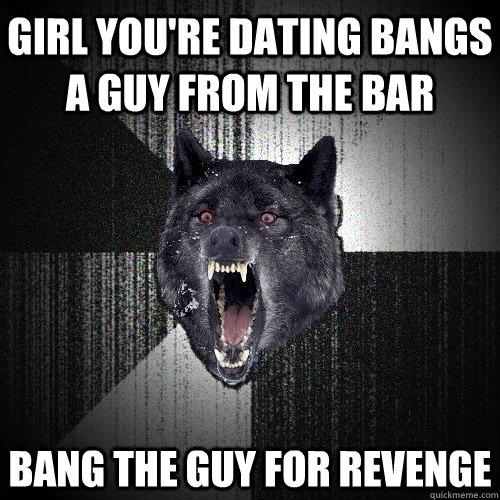 girl youre dating bangs a guy from the bar bang the guy for - Insanity Wolf