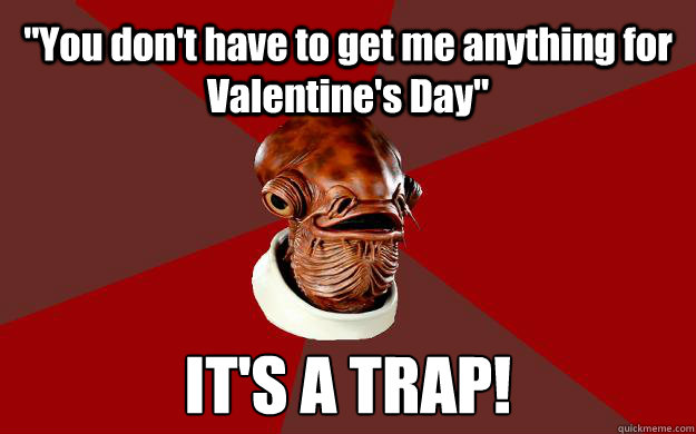 you dont have to get me anything for valentines day its - Admiral Ackbar Relationship Expert
