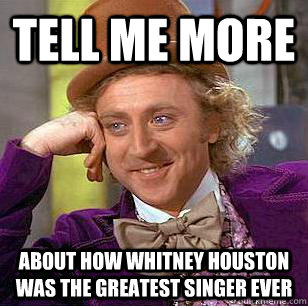 tell me more about how whitney houston was the greatest sing - Condescending Wonka