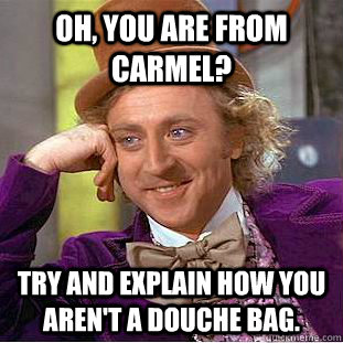 oh you are from carmel try and explain how you arent a do - Condescending Wonka
