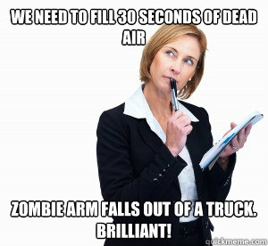 we need to fill 30 seconds of dead air zombie arm falls out  - hack writer