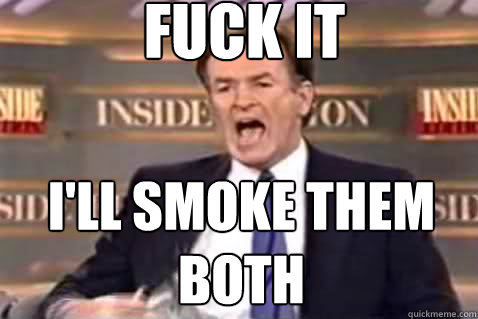 fuck it ill smoke them both - Fuck It Bill OReilly