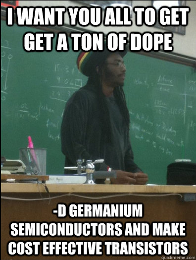 i want you all to get get a ton of dope d germanium semicon - Rasta Science Teacher