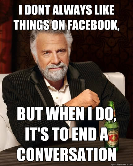 i dont always like things on facebook but when i do its t - The Most Interesting Man In The World