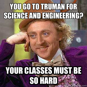 you go to truman for science and engineering your classes m - Condescending