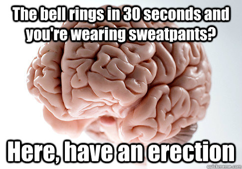 the bell rings in 30 seconds and youre wearing sweatpants  - Scumbag Brain
