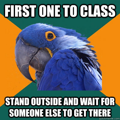 first one to class stand outside and wait for someone else t - Paranoid Parrot