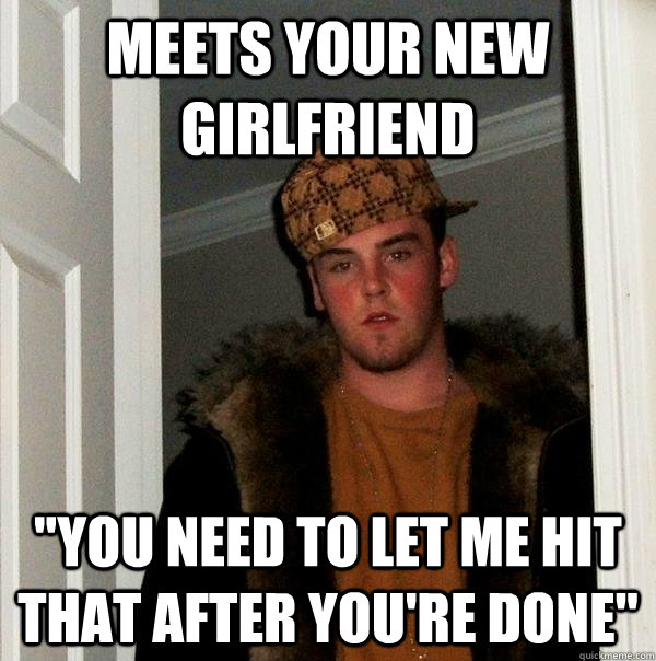 meets your new girlfriend you need to let me hit that after - Scumbag Steve