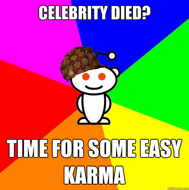 celebrity died time for some easy karma - Scumbag Redditor