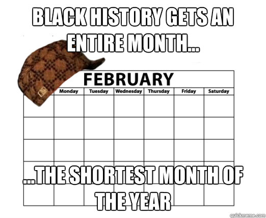 black history gets an entire month the shortest month  - Scumbag febuary