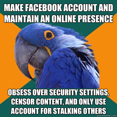 make facebook account and maintain an online presence obsess - Paranoid Parrot