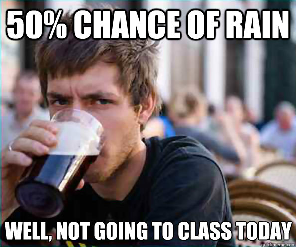 50 chance of rain well not going to class today - Lazy College Senior