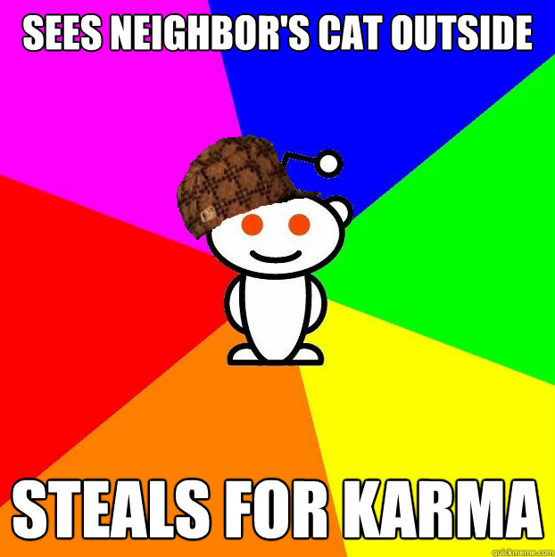 sees neighbors cat outside steals for karma - Scumbag Redditor