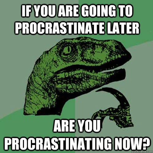 if you are going to procrastinate later are you procrastinat - Philosoraptor