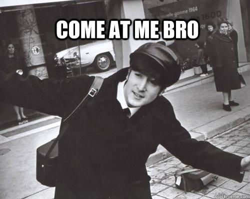 come at me bro john lennon