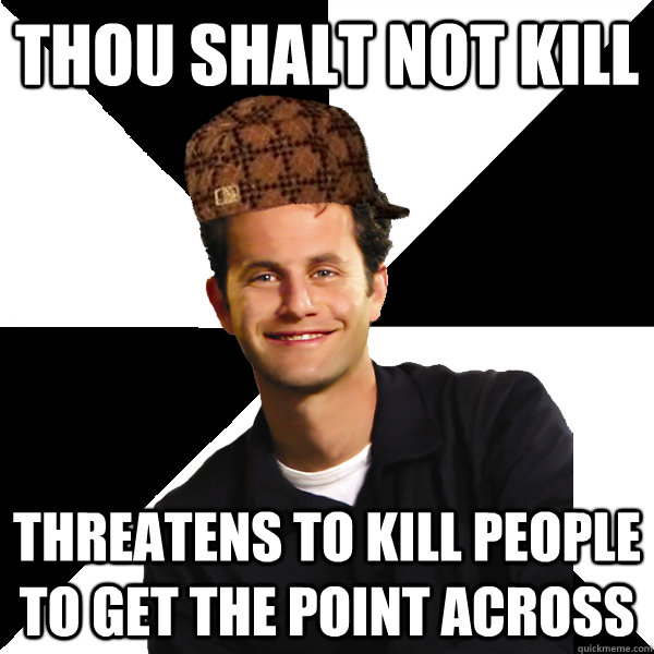 thou shalt not kill threatens to kill people to get the poin - Scumbag Christian