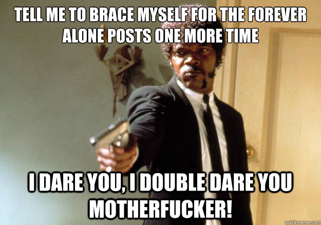 tell me to brace myself for the forever alone posts one more - Samuel L Jackson