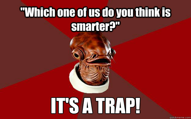 which one of us do you think is smarter its a trap - Admiral Ackbar Relationship Expert