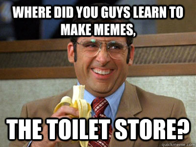 where did you guys learn to make memes the toilet store - Brick Tamland