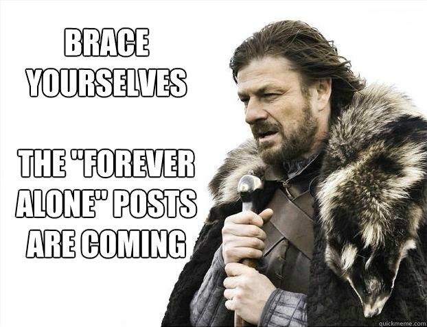 brace yourselves the forever alone posts are coming - Brace yourself - muslim claims