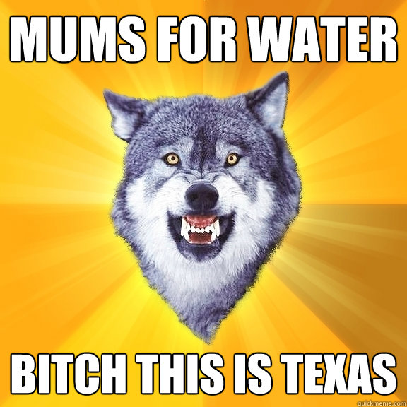 mums for water bitch this is texas - Courage Wolf