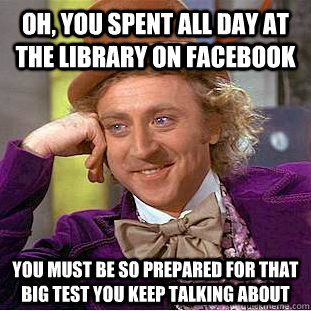 oh you spent all day at the library on facebook you must be - Condescending Wonka