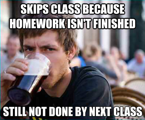 skips class because homework isnt finished still not done b - Lazy College Senior