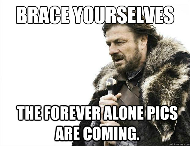 brace yourselves the forever alone pics are coming - Brace Yourselves - Borimir