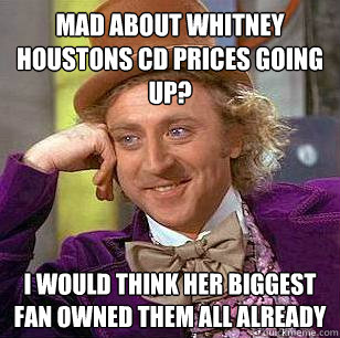 mad about whitney houstons cd prices going up i would think - Condescending Wonka