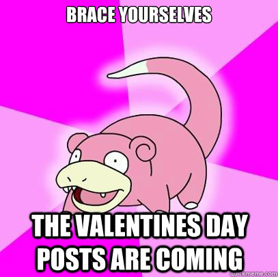 brace yourselves the valentines day posts are coming - Slowpoke