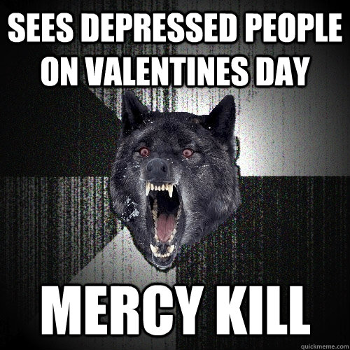 sees depressed people on valentines day mercy kill - Insanity Wolf