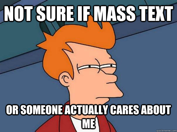 not sure if mass text or someone actually cares about me - Futurama Fry
