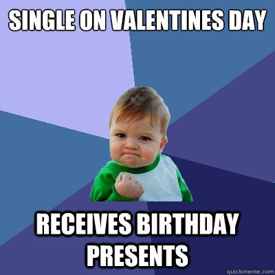 single on valentines day receives birthday presents - Success Kid
