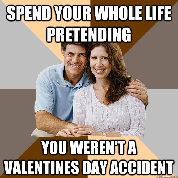 spend your whole life pretending you werent a valentines da - Scumbag Parents