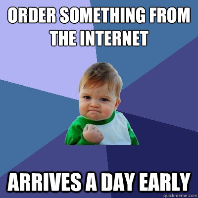 order something from the internet arrives a day early - Success Kid