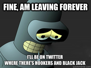 fine am leaving forever ill be on twitter where theres ho - Sad Bender