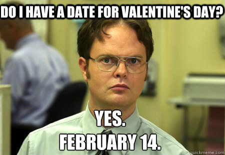 do i have a date for valentines day yes february 14 - Schrute