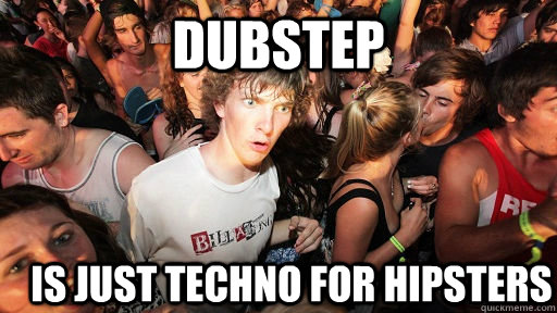 dubstep is just techno for hipsters - Sudden Clarity Clarence