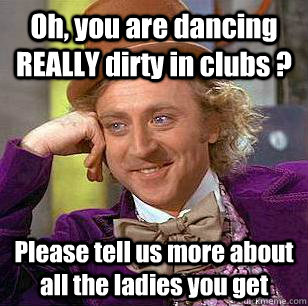 oh you are dancing really dirty in clubs please tell us m - Condescending Wonka