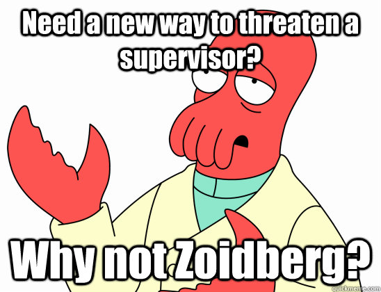 need a new way to threaten a supervisor why not zoidberg - Why not zoidberg-baby