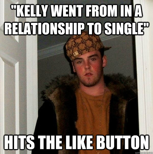 kelly went from in a relationship to single hits the like  - Scumbag Steve