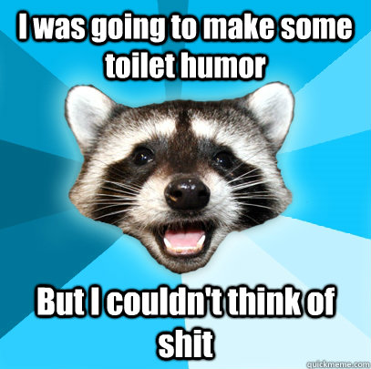 i was going to make some toilet humor but i couldnt think o - Lame Pun Coon