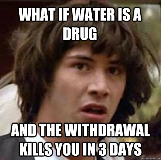 what if water is a drug and the withdrawal kills you in 3 da - conspiracy keanu