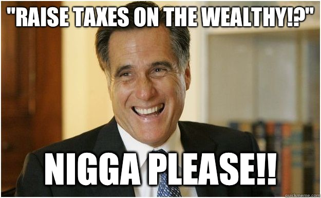 Raise Taxes on the Wealthy Nigga please - Mitt Romney