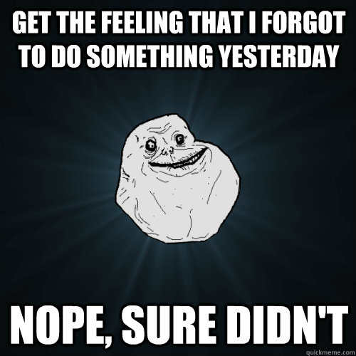 get the feeling that i forgot to do something yesterday nope - Forever Alone