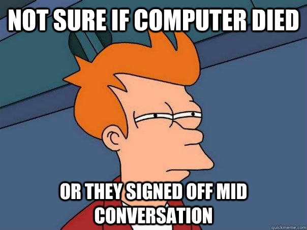 not sure if computer died or they signed off mid conversatio - Futurama Fry