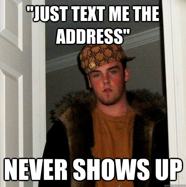 just text me the address never shows up - Scumbag Steve