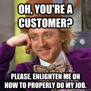 oh youre a customer please enlighten me on how to proper - Condescending Wonka