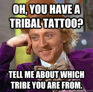 oh you have a tribal tattoo tell me about which tribe you  - Condescending Wonka