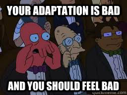your adaptation is bad and you should feel bad - Zoidberg